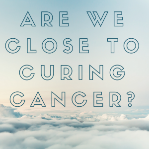 Are we Close to Curing Cancer?